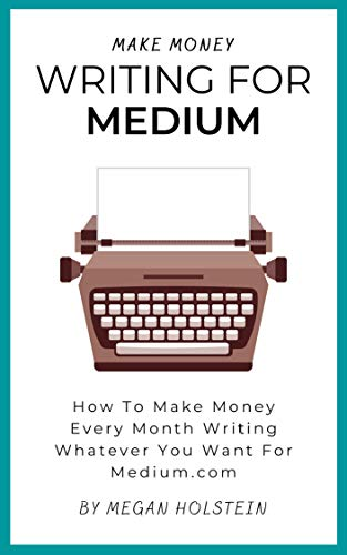 Make Money Writing For Medium: How To Make Money Every Month Writing Whatever You...