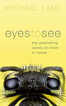Eyes to See: The Astonishing Variety of Vision in Nature by [Michael Land]