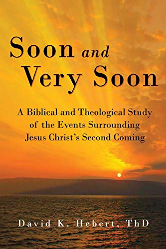 Soon and Very Soon: A Biblical and Theological Study of the Events Surrounding Jesus Christ's Second Coming