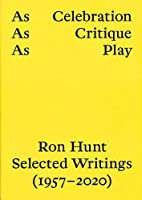 As Celebration, As Critique, As Play: Ron Hunt Selected Writings (1957–2020)