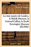 Les trois musées de Londres, le British Museum, la National Gallery, le South Kensington Museum: : Étude Statistique Et Raisonnée de Leurs Progrès... (Arts)