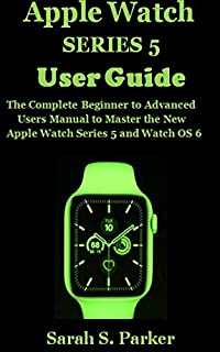APPLE WATCH SERIES 5 USER GUIDE: The Complete Beginner to Advanced Users Manual to Master the New Apple Watch Series 5 and Watch OS 6