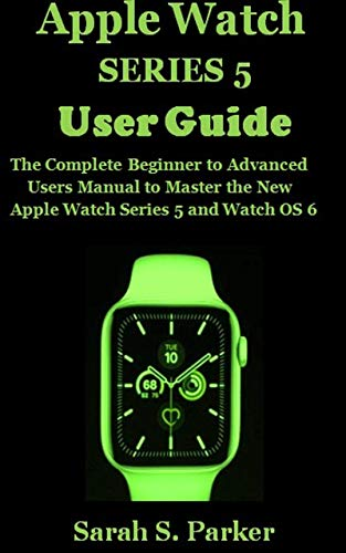 APPLE WATCH SERIES 5 USER GUIDE: The Complete Beginner to Advanced Users Manual to Master the New Apple Watch Series 5 and Watch OS 6 (English Edition)
