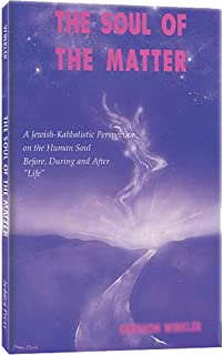The Soul of the Matter: A Jewish-Kabbalistic Perspective on the Human Soul Before, During, and After Life