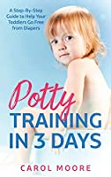 Potty Training in 3 Days: A Step-by-Step Guide to Help Your Toddlers Go Free from Diapers