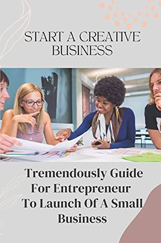 Start A Creative Business: Tremendously Guide For Entrepreneur To Launch Of A Small Business: Creative Business Plan