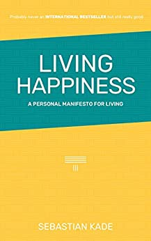 Living Happiness: A Personal Manifesto for Living by [Sebastian Kade]