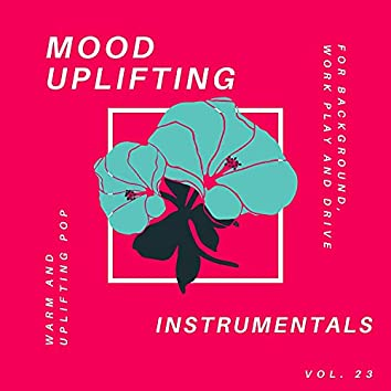 Mood Uplifting Instrumentals - Warm And Uplifting Pop For Background, Work Play And Drive, Vol.23