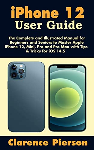 iPhone 12 User Guide: The Complete and Illustrated Manual for Beginners and Seniors to Master Apple iPhone 12, Mini, Pro, and Pro Max with Tips & Tricks for iOS 14.5 (English Edition)