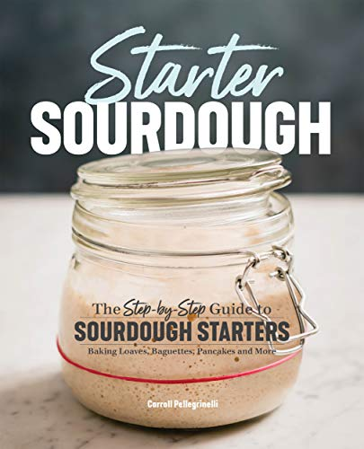 Starter Sourdough: The StepbyStep Guide to Sourdough Starters Baking Loaves Baguettes Pancakes and More