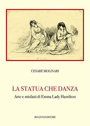 La statua che danza. Arte e misfatti di Emma Lady Hamilton: Biblioteca Teatrale/Studi e Testi 196