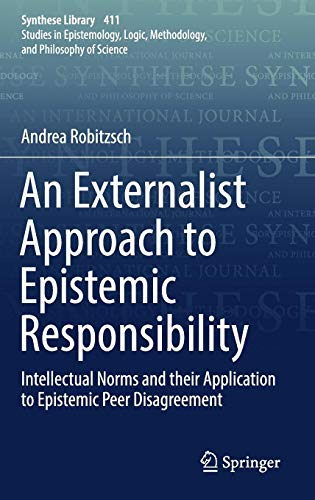 An Externalist Approach to Epistemic Responsibility: Intellectual Norms and their Application to Epistemic Peer Disagreement (Synthese Library)