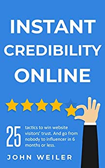 Instant Credibility Online: 25 tactics to win website visitors' trust. And go from nobody to influencer in 6 months or less. by [John Weiler]