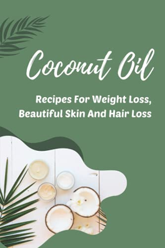 Coconut Oil: Recipes For Weight Loss, Beautiful Skin And Hair Loss: Secret Coconut Oil Hacks