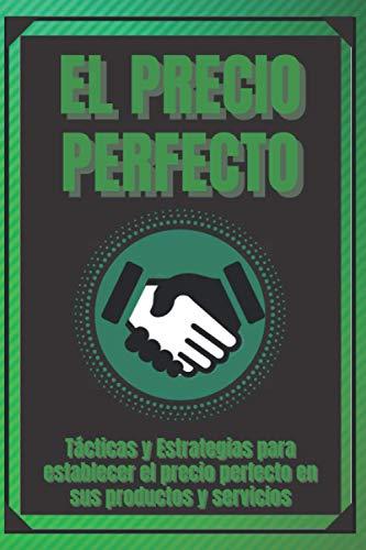 EL PRECIO PERFECTO: Tácticas y Estrategias para establecer el precio perfecto en sus productos y servicios!