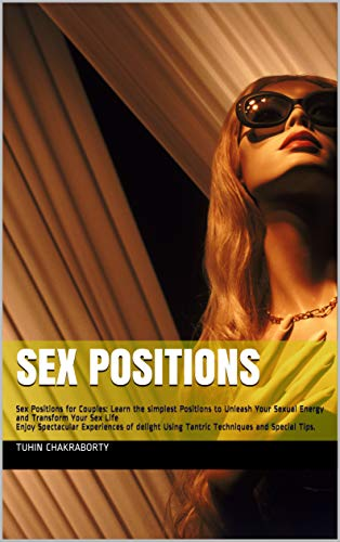 Sex Positions for Couples: Learn the simplest Positions to Unleash Your Sexual Energy and transform your sex life: Enjoy Spectacular Experiences of delight Using Tantric Techniques and Special Tips.