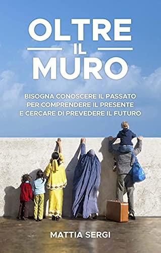 Oltre il Muro: Bisogna conoscere il passato per comprendere il presente e cercare di prevedere il futuro (Italian Edition)