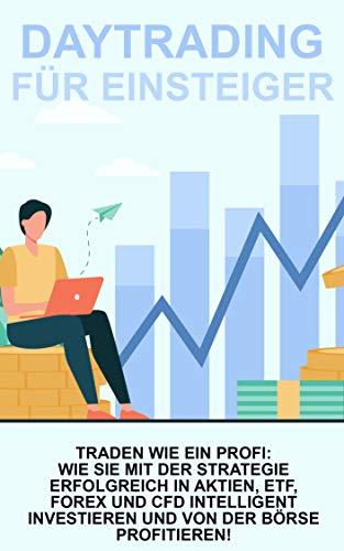 DAYTRADING FÜR EINSTEIGER: Traden wie ein Profi: Wie Sie mit der Strategie Erfolgreich in Aktien, ETF, Forex und CFD intelligent investieren und von der Börse Profitieren!