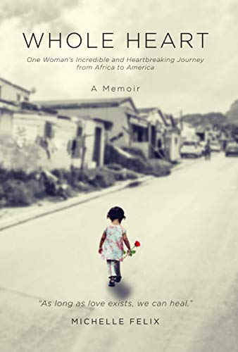 Whole Heart: One Woman's Incredible and Heartbreaking Journey from Africa to America by Felix, Michelle