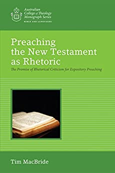 Preaching the New Testament as Rhetoric: The Promise of Rhetorical Criticism for Expository Preaching (Australian College of Theology Monograph Series) by [Tim MacBride]