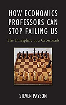 How Economics Professors Can Stop Failing Us: The Discipline at a Crossroads by [Steven Payson]