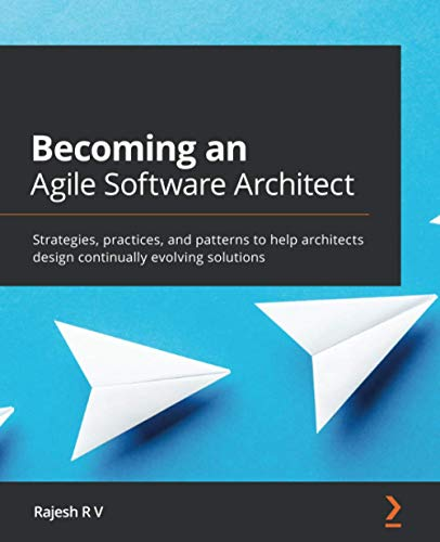 Becoming an Agile Software Architect: Strategies, practices, and patterns to help architects design