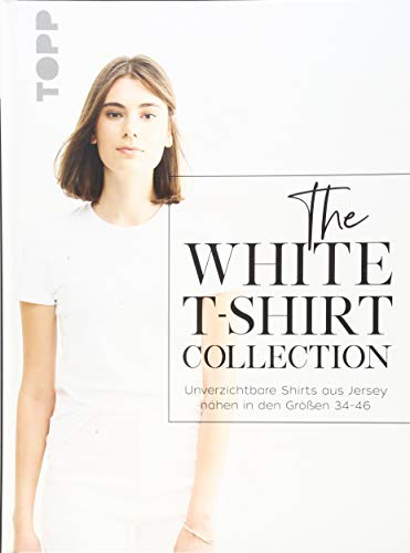 The White T-Shirt-Collection: Unverzichtbare Shirts aus Jersey nähen in den Größen 34 - 46