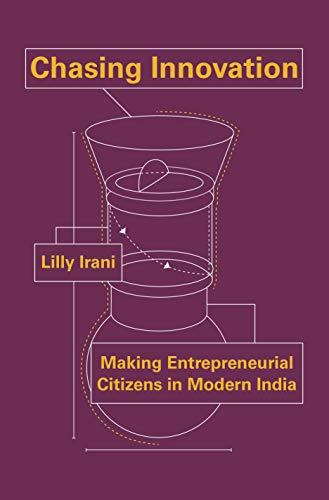 Chasing Innovation: Making Entrepreneurial Citizens in Modern India (Princeton Studies in Culture and Technology)