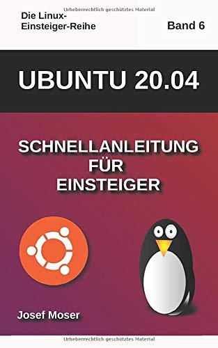 Ubuntu 20.04: Schnellanleitung für Einsteiger (Die Linux-Einsteiger-Reihe, Band 6)