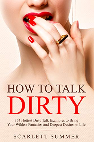 HOW TO TALK DIRTY: 354 Hottest Dirty Talk Examples to Bring Your Wildest Fantasies and Deepest Desires to Life