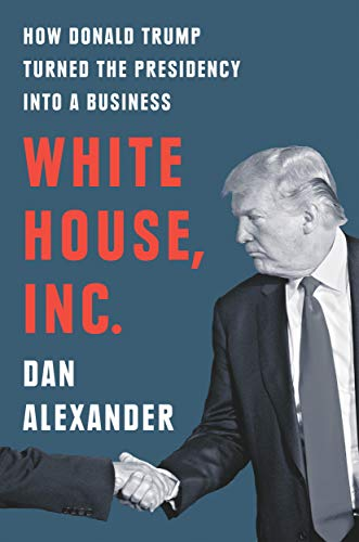 Compare Textbook Prices for White House, Inc.: How Donald Trump Turned the Presidency into a Business Illustrated Edition ISBN 9780593188521 by Alexander, Dan