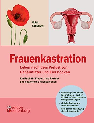 Frauenkastration - Leben nach dem Verlust von Gebärmutter und Eierstöcken: Ein Buch für Frauen, ihre Partner und begleitende Fachpersonen