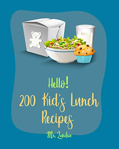 Hello! 200 Kids' Lunch Recipes: Best Kids' Lunch Cookbook Ever For Beginners [Bento Lunch Cookbook, Bento Lunch Recipes, Bento Box Lunch Recipes, Kid Lunch Box Recipe, School Lunch Recipes] [Book 1]