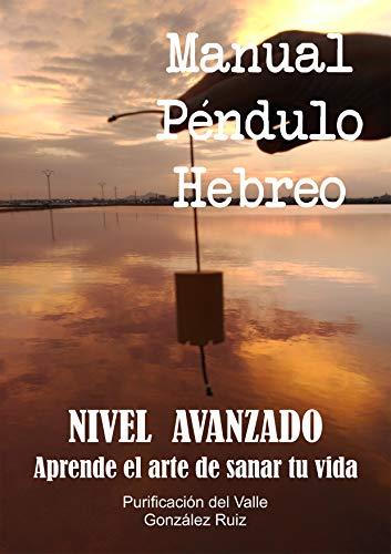 Manual Péndulo Hebreo - Nivel avanzado.: Aprende el arte de sanar tu vida -2- (Energía - Magia - Misterio -)