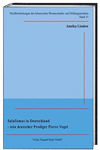 Salafismus in Deutschland-sein deutscher Prediger Pierre Vogel (Veröffentlichungen des Islamischen Wissenschafts- und Bildungsinstituts)