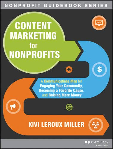 Content Marketing for Nonprofits: A Communications Map for Engaging Your Community, Becoming a Favorite Cause, and Raisi