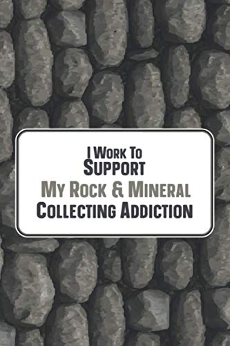I Work To Support My Rock & Mineral Collecting Addiction: Collecting Rocks and Minerals Journal