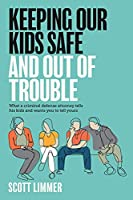 Keeping Our Kids Safe and Out of Trouble: What a Criminal Defense Attorney Tells His Kids and Wants You to Tell Yours