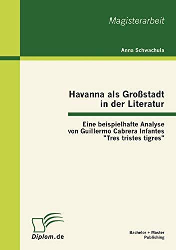"""Havanna als Großstadt in der Literatur - Eine beispielhafte Analyse von Guillermo Cabrera Infantes """"Tres tristes tigres"""""""