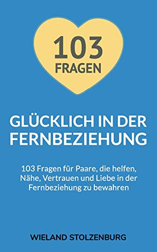 Glücklich in der Fernbeziehung: 103 Fragen für Paare, die helfen, Nähe, Vertrauen und Liebe in der Fernbeziehung zu bewahren