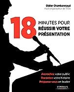 18 minutes pour réussir votre présentation - Accrochez votre public, racontez votre histoire, préparez-vous en leader. de Didier Chambaretaud