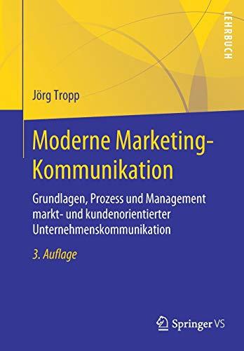 Moderne Marketing-Kommunikation: Grundlagen, Prozess und Management markt- und kundenorientierter Unternehmenskommunikation