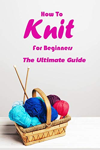How To Knit For Beginners: The Ultimate Guide: Gift Ideas for Holiday