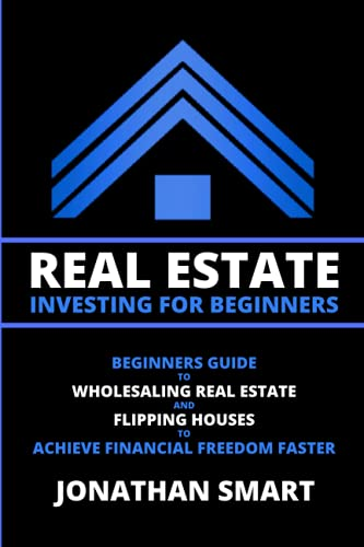 Real Estate Investing For Beginners: Beginners Guide To Wholesaling Real Estate And Flipping Houses To Achieve Financial Freedom Faster