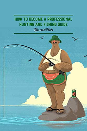 How to Become A Professional Hunting and Fishing Guide: Tips and Tricks: Hunting And Fishing Book (English Edition)