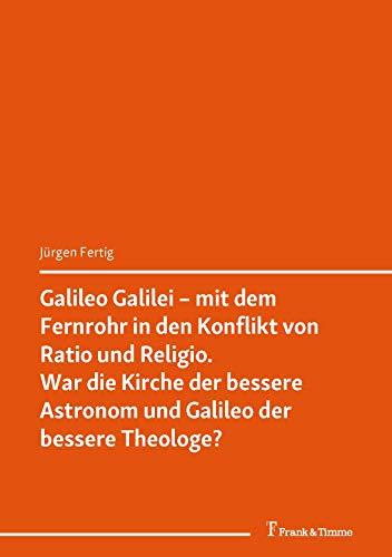 Galileo Galilei – mit dem Fernrohr in den Konflikt von Ratio und Religio War die Kirche der bessere Astronom und Galileo der bessere Theologe? (Philosophie, Naturwissenschaft und Technik 7)