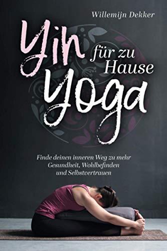 Yin Yoga für Zuhause: So finden Sie Ihren inneren Weg zu mehr Gesundheit, Wohlbefinden und Selbstvertrauen