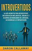 Introvertidos: La Guía Definitiva para Introvertidos que desean ser más Abiertos, Sociables y Desarrollar Habilidades de Liderazgo, sin Renunciar a su Introversión