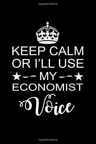 Keep Calm or I'll Use My Economist Voice: Perfect Economist Notebook  Journal. Funny Economist's Birthday, Anniversary, Farewell Gift Journal Notebook