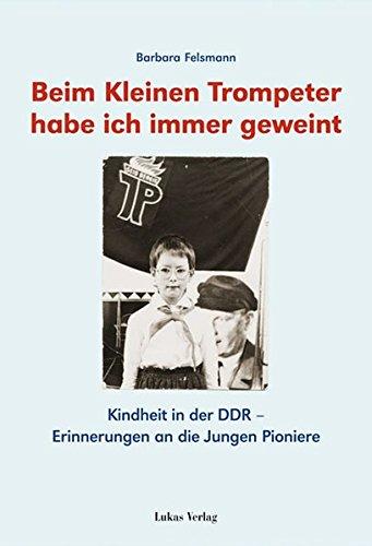 Beim kleinen Trompeter habe ich immer geweint: Kindheit in der DDR – Erinnerungen an die Jungen Pioniere